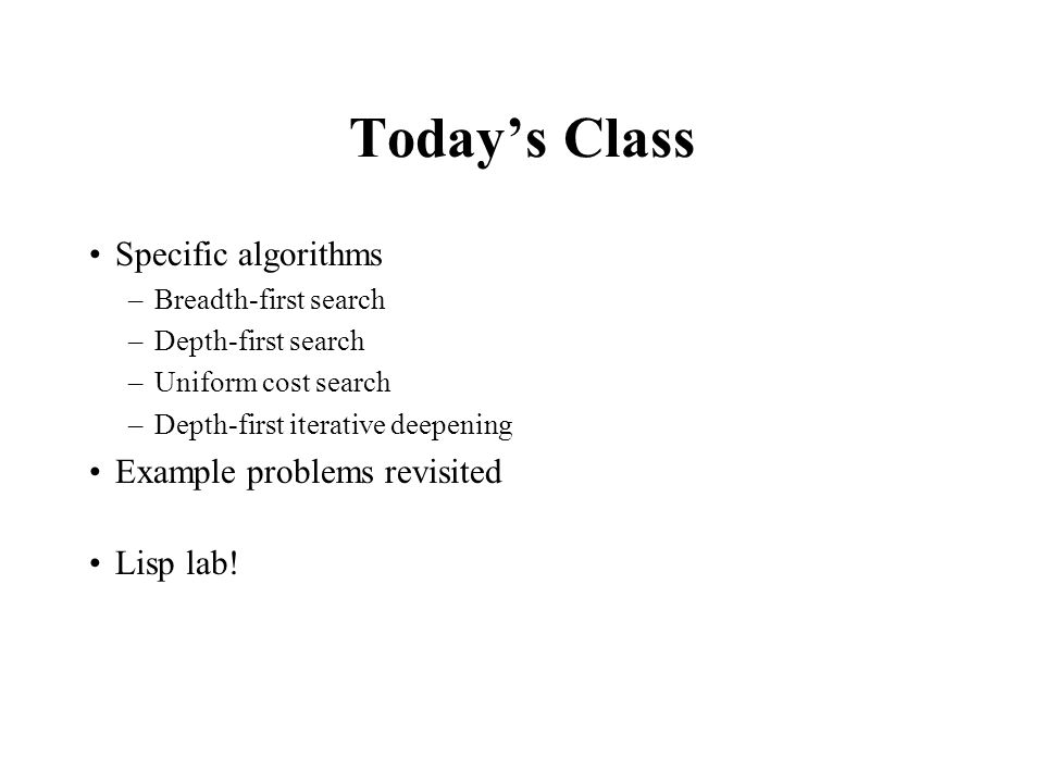 Today's Class Specific algorithms –Breadth-first search –Depth-first search –Uniform cost search –Depth-first iterative deepening Example problems rev