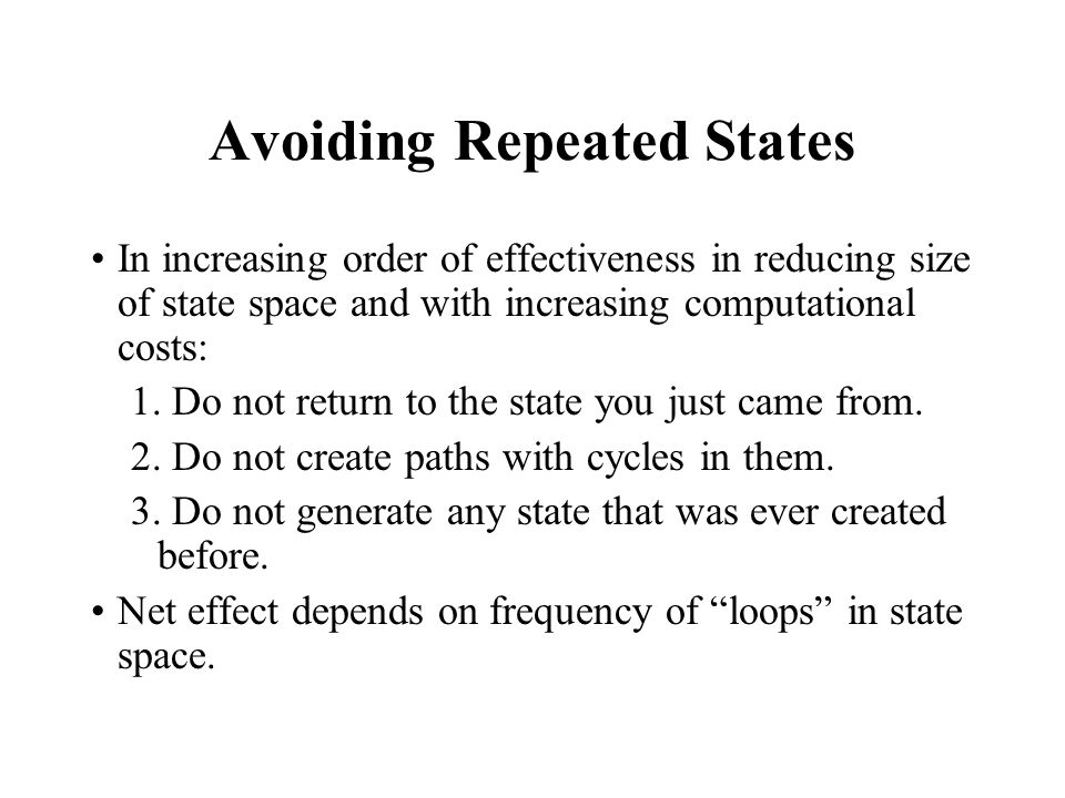 Avoiding Repeated States In increasing order of effectiveness in reducing size of state space and with increasing computational costs: 1. Do not retur