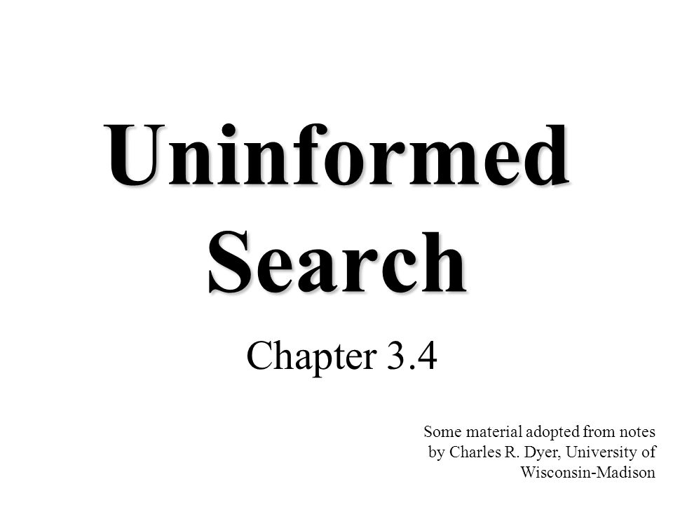 Uninformed Search Chapter 3.4 Some material adopted from notes by Charles R. Dyer, University of Wisconsin-Madison
