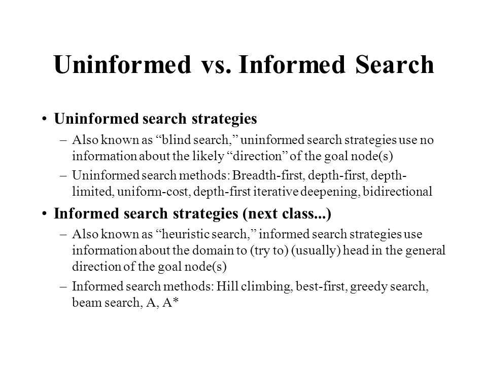 "Uninformed vs. Informed Search Uninformed search strategies –Also known as ""blind search,"" uninformed search strategies use no information about the l"