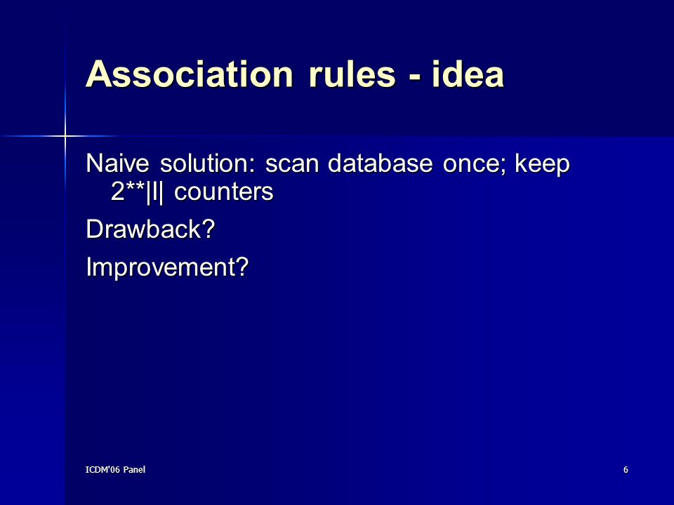 ICDM 06 Panel6 Association rules - idea Naive solution: scan database once; keep 2**|I| counters Drawback Improvement