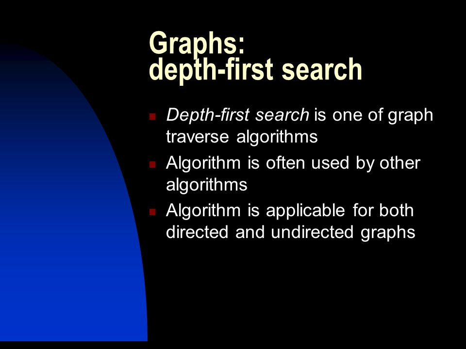 Graphs: depth-first search Depth-first search is one of graph traverse algorithms Algorithm is often used by other algorithms Algorithm is applicable