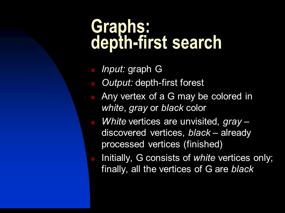 Graphs: depth-first search Input: graph G Output: depth-first forest Any vertex of a G may be colored in white, gray or black color White vertices are unvisited, gray – discovered vertices, black – already processed vertices (finished) Initially, G consists of white vertices only; finally, all the vertices of G are black