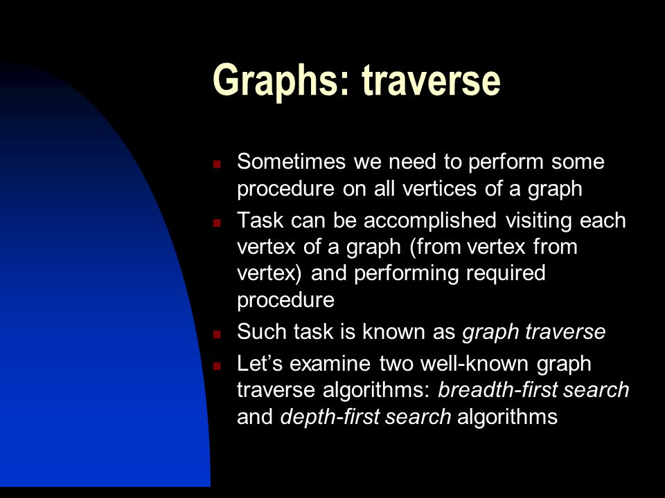 Graphs: traverse Sometimes we need to perform some procedure on all vertices of a graph Task can be accomplished visiting each vertex of a graph (from vertex from vertex) and performing required procedure Such task is known as graph traverse Let's examine two well-known graph traverse algorithms: breadth-first search and depth-first search algorithms