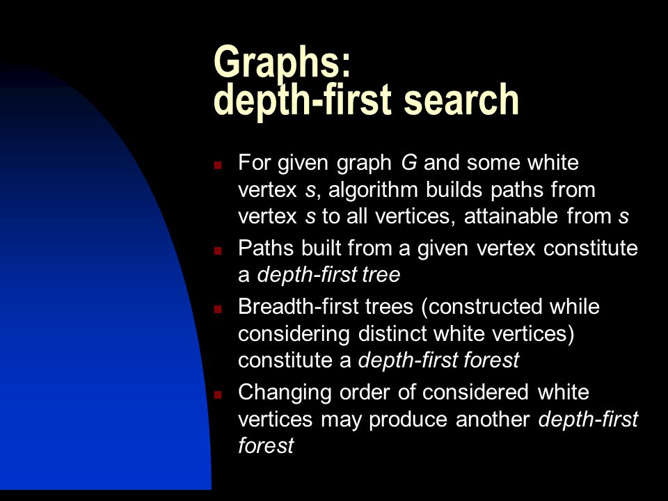 Graphs: depth-first search For given graph G and some white vertex s, algorithm builds paths from vertex s to all vertices, attainable from s Paths built from a given vertex constitute a depth-first tree Breadth-first trees (constructed while considering distinct white vertices) constitute a depth-first forest Changing order of considered white vertices may produce another depth-first forest