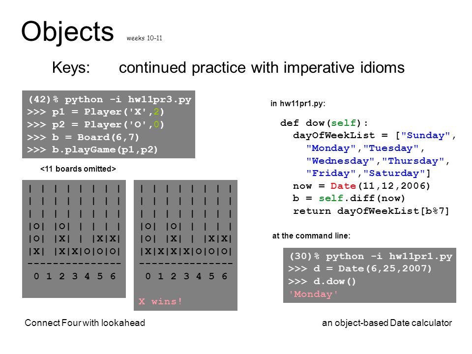continued practice with imperative idioms Objects Keys: weeks 10-11 | | | | |O| |O| | | | | |O| |X| | |X|X| |X| |X|X|O|O|O| --------------- 0 1 2 3 4
