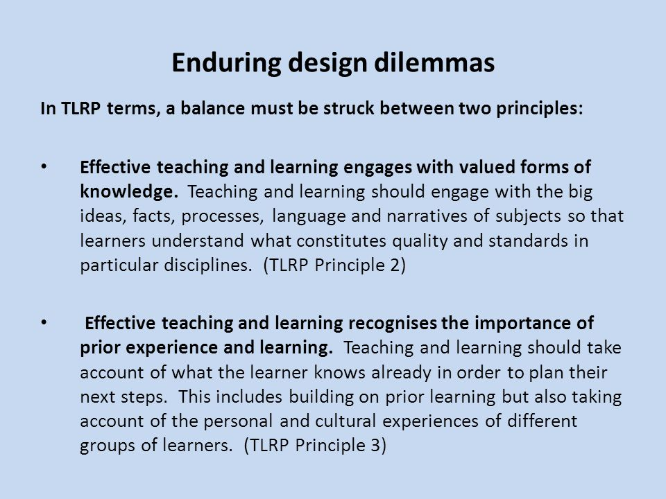 Enduring design dilemmas In TLRP terms, a balance must be struck between two principles: Effective teaching and learning engages with valued forms of knowledge.