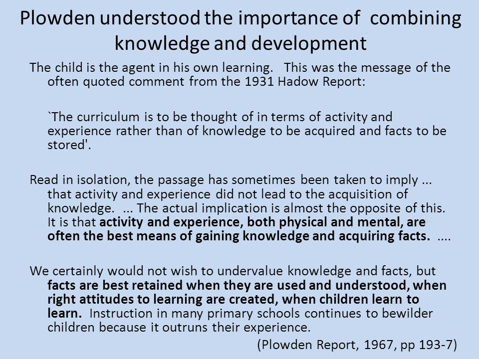 Plowden understood the importance of combining knowledge and development The child is the agent in his own learning. This was the message of the often