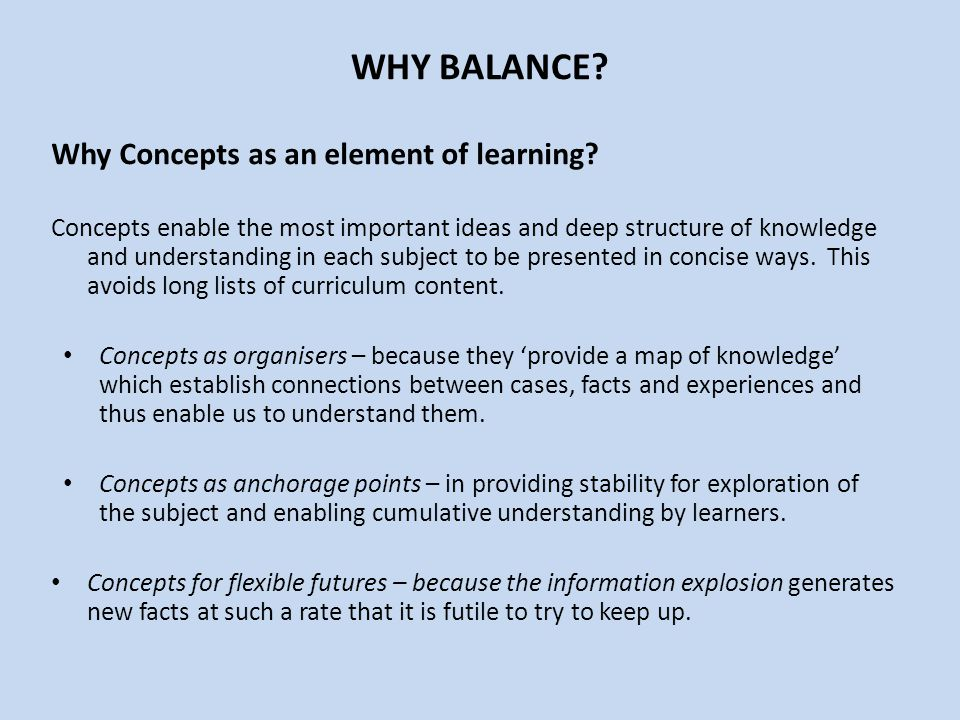 WHY BALANCE? Why Concepts as an element of learning? Concepts enable the most important ideas and deep structure of knowledge and understanding in eac