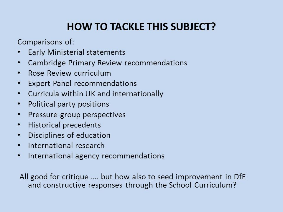 HOW TO TACKLE THIS SUBJECT? Comparisons of: Early Ministerial statements Cambridge Primary Review recommendations Rose Review curriculum Expert Panel
