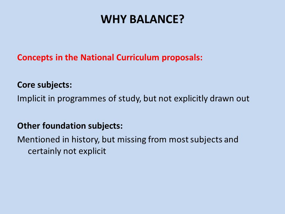 WHY BALANCE? Concepts in the National Curriculum proposals: Core subjects: Implicit in programmes of study, but not explicitly drawn out Other foundat