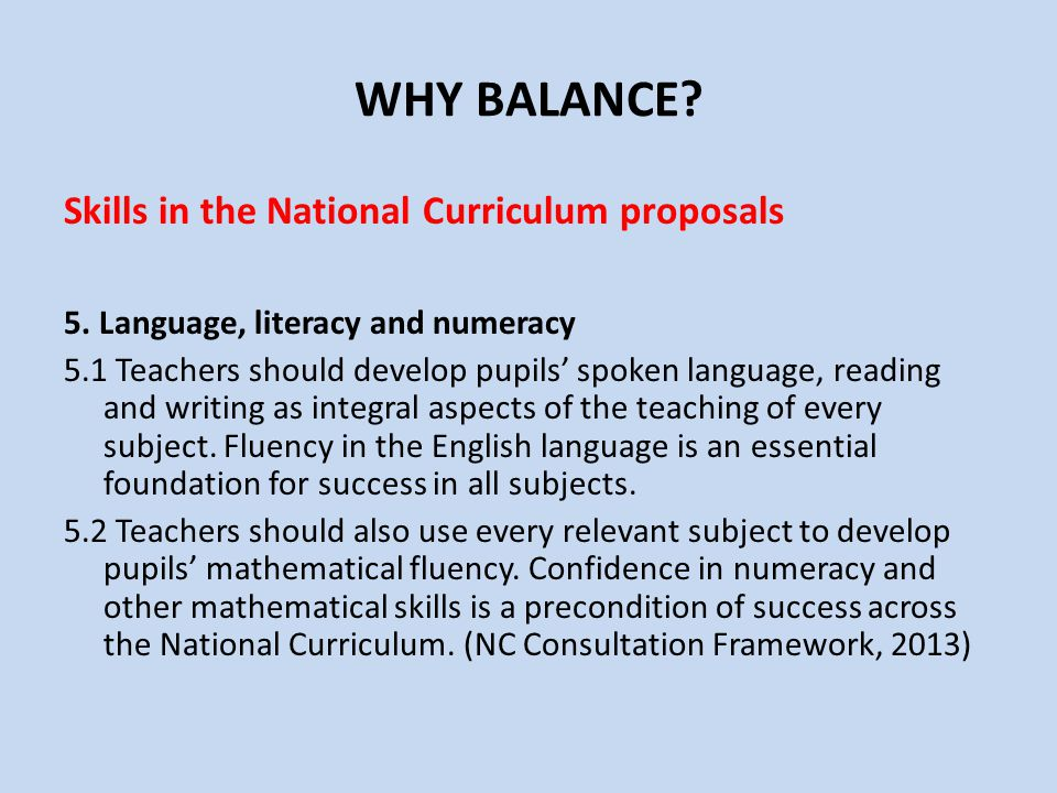 WHY BALANCE? Skills in the National Curriculum proposals 5. Language, literacy and numeracy 5.1 Teachers should develop pupils' spoken language, readi