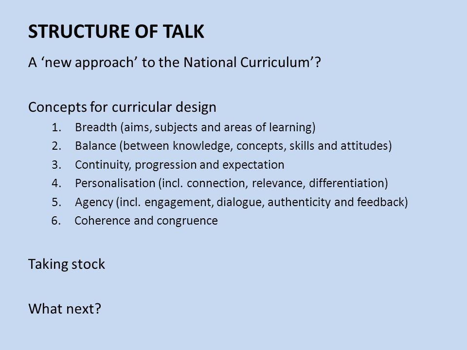 STRUCTURE OF TALK A 'new approach' to the National Curriculum'? Concepts for curricular design 1.Breadth (aims, subjects and areas of learning) 2.Bala