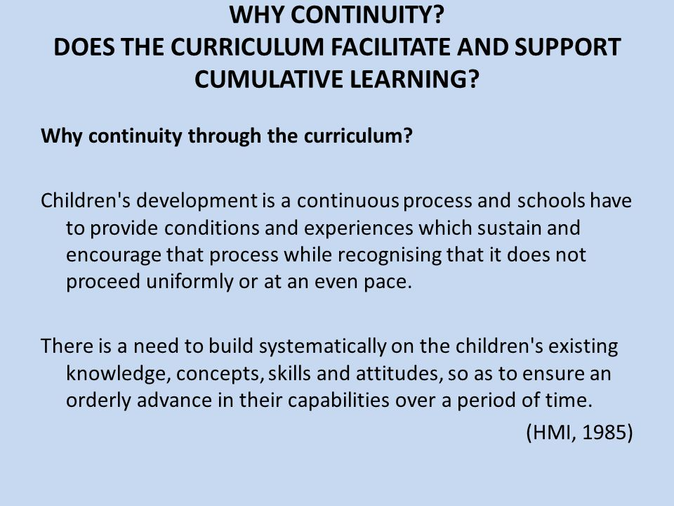 WHY CONTINUITY? DOES THE CURRICULUM FACILITATE AND SUPPORT CUMULATIVE LEARNING? Why continuity through the curriculum? Children's development is a con
