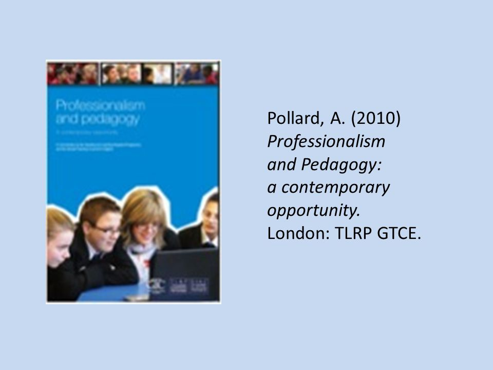 Pollard, A. (2010) Professionalism and Pedagogy: a contemporary opportunity. London: TLRP GTCE.