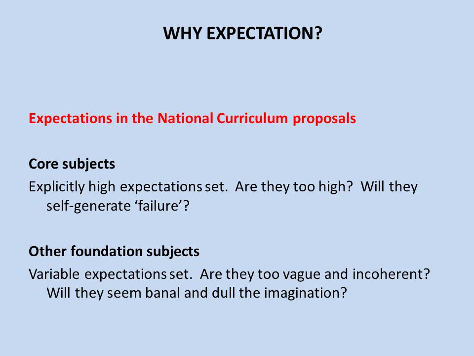 WHY EXPECTATION? Expectations in the National Curriculum proposals Core subjects Explicitly high expectations set. Are they too high? Will they self-g