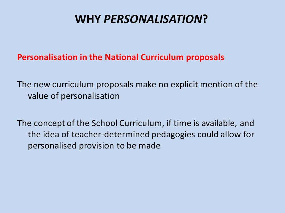 WHY PERSONALISATION? Personalisation in the National Curriculum proposals The new curriculum proposals make no explicit mention of the value of person