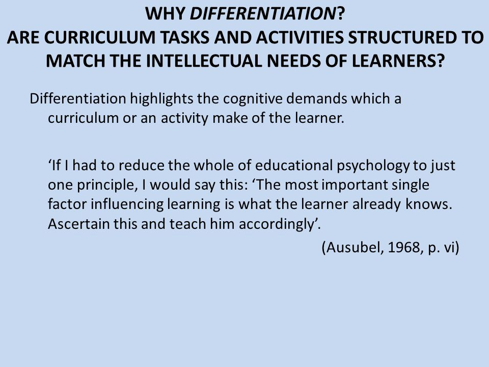 WHY DIFFERENTIATION? ARE CURRICULUM TASKS AND ACTIVITIES STRUCTURED TO MATCH THE INTELLECTUAL NEEDS OF LEARNERS? Differentiation highlights the cognit