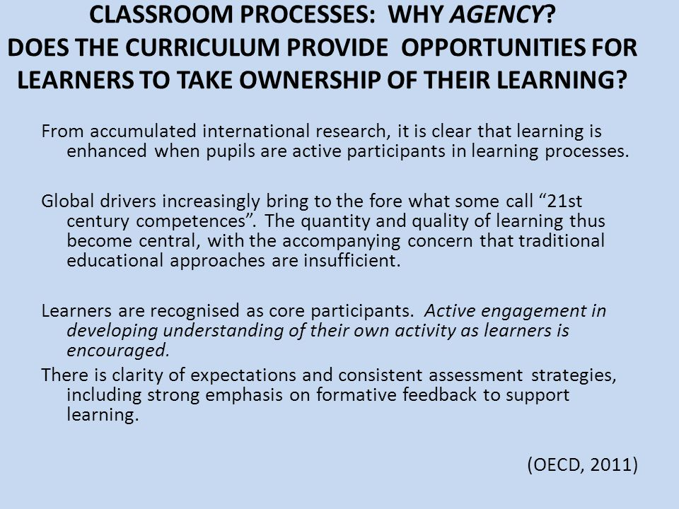 CLASSROOM PROCESSES: WHY AGENCY? DOES THE CURRICULUM PROVIDE OPPORTUNITIES FOR LEARNERS TO TAKE OWNERSHIP OF THEIR LEARNING? From accumulated internat