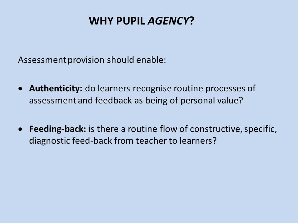 WHY PUPIL AGENCY? Assessment provision should enable:  Authenticity: do learners recognise routine processes of assessment and feedback as being of p