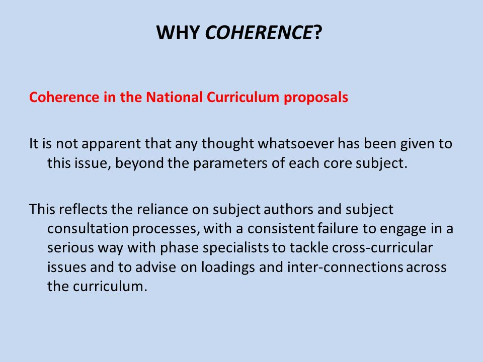 WHY COHERENCE? Coherence in the National Curriculum proposals It is not apparent that any thought whatsoever has been given to this issue, beyond the