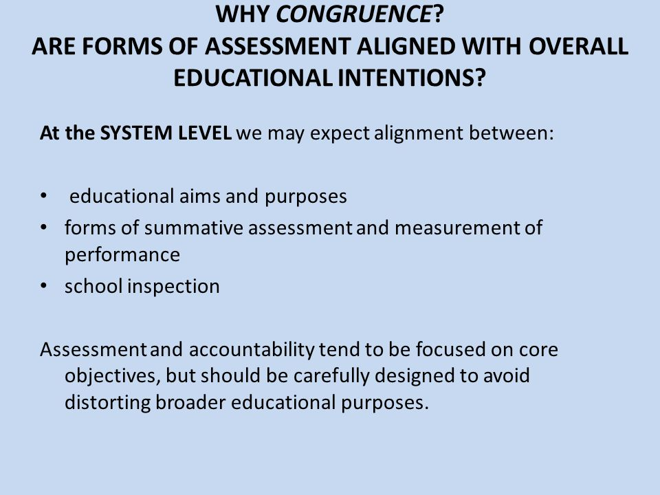 WHY CONGRUENCE? ARE FORMS OF ASSESSMENT ALIGNED WITH OVERALL EDUCATIONAL INTENTIONS? At the SYSTEM LEVEL we may expect alignment between: educational