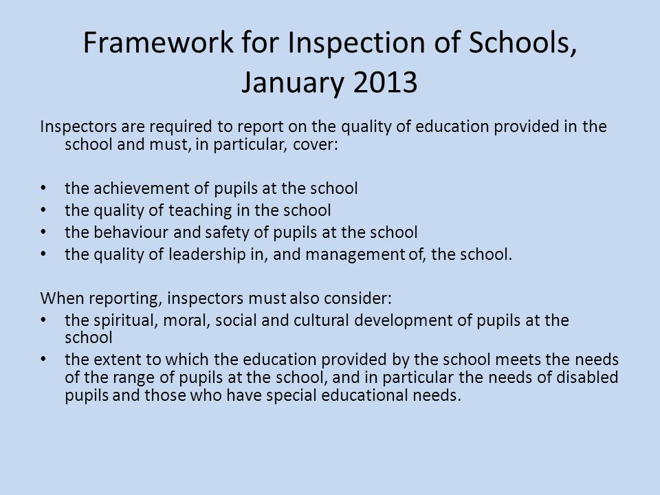 Framework for Inspection of Schools, January 2013 Inspectors are required to report on the quality of education provided in the school and must, in particular, cover: the achievement of pupils at the school the quality of teaching in the school the behaviour and safety of pupils at the school the quality of leadership in, and management of, the school.