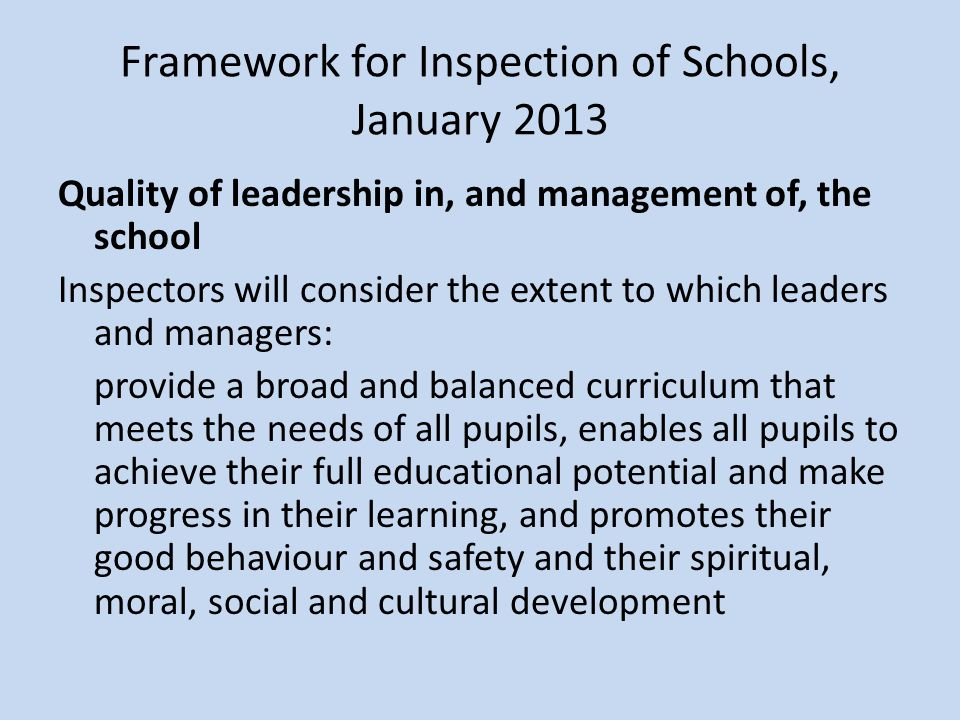 Quality of leadership in, and management of, the school Inspectors will consider the extent to which leaders and managers: provide a broad and balanced curriculum that meets the needs of all pupils, enables all pupils to achieve their full educational potential and make progress in their learning, and promotes their good behaviour and safety and their spiritual, moral, social and cultural development Framework for Inspection of Schools, January 2013