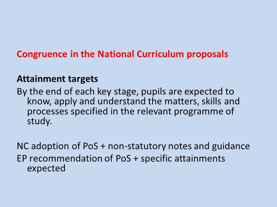 Congruence in the National Curriculum proposals Attainment targets By the end of each key stage, pupils are expected to know, apply and understand the