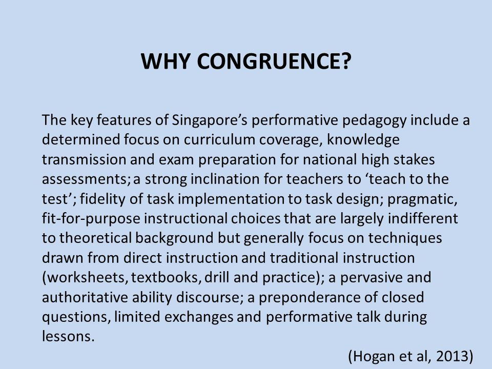 WHY CONGRUENCE? The key features of Singapore's performative pedagogy include a determined focus on curriculum coverage, knowledge transmission and ex