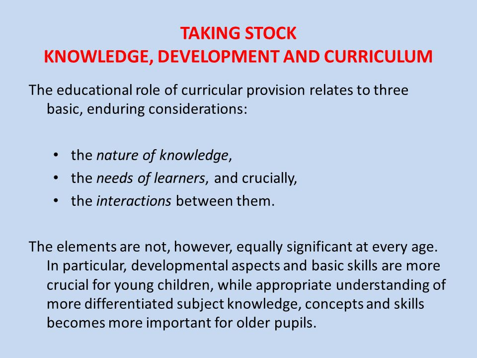 TAKING STOCK KNOWLEDGE, DEVELOPMENT AND CURRICULUM The educational role of curricular provision relates to three basic, enduring considerations: the n