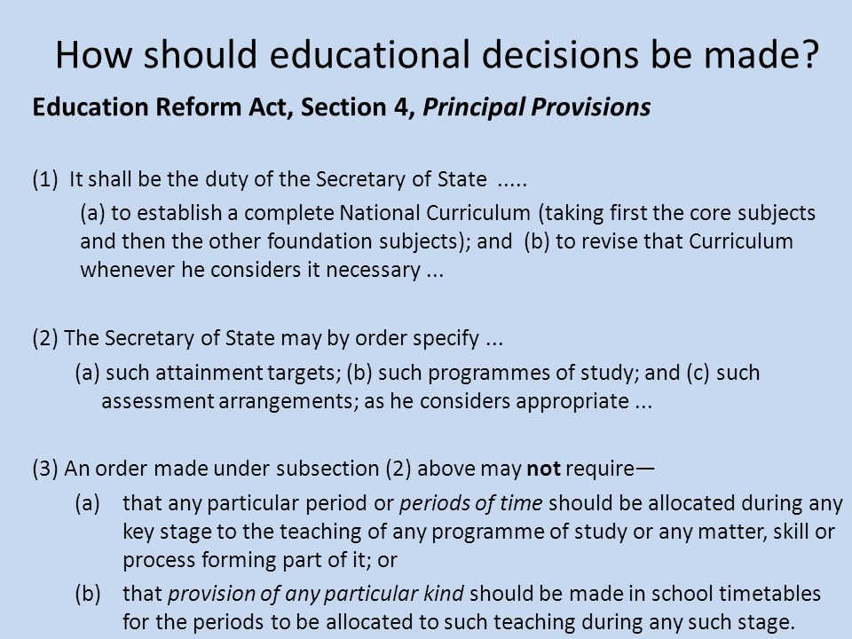 How should educational decisions be made? Education Reform Act, Section 4, Principal Provisions (1) It shall be the duty of the Secretary of State....
