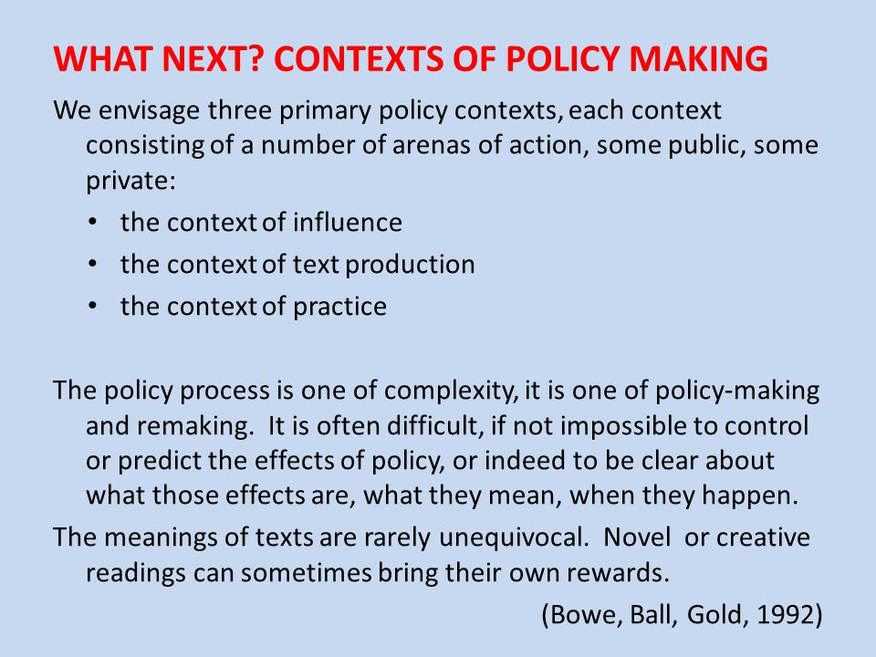 WHAT NEXT? CONTEXTS OF POLICY MAKING We envisage three primary policy contexts, each context consisting of a number of arenas of action, some public,