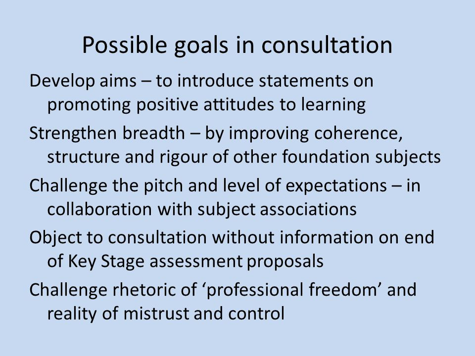 Possible goals in consultation Develop aims – to introduce statements on promoting positive attitudes to learning Strengthen breadth – by improving coherence, structure and rigour of other foundation subjects Challenge the pitch and level of expectations – in collaboration with subject associations Object to consultation without information on end of Key Stage assessment proposals Challenge rhetoric of 'professional freedom' and reality of mistrust and control