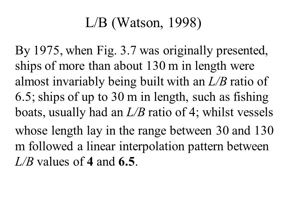 L/B (Watson, 1998) By 1975, when Fig. 3.7 was originally presented, ships of more than about 130 m in length were almost invariably being built with a