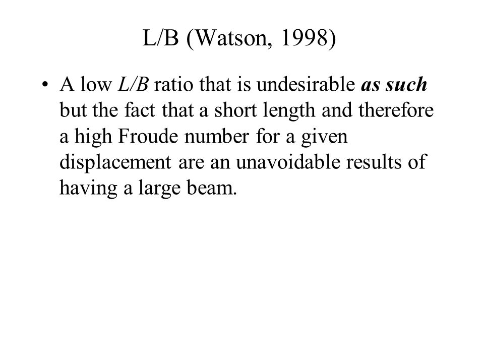 L/B (Watson, 1998) A low L/B ratio that is undesirable as such but the fact that a short length and therefore a high Froude number for a given displac
