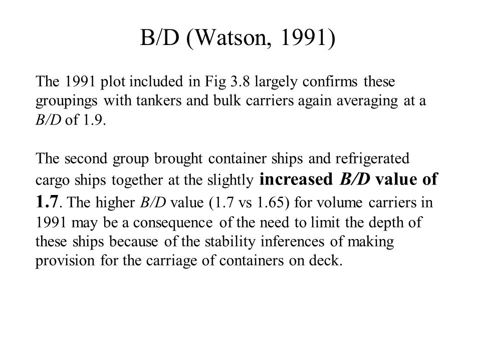 B/D (Watson, 1991) The 1991 plot included in Fig 3.8 largely confirms these groupings with tankers and bulk carriers again averaging at a B/D of 1.9.