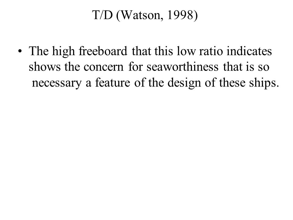 T/D (Watson, 1998) The high freeboard that this low ratio indicates shows the concern for seaworthiness that is so necessary a feature of the design o