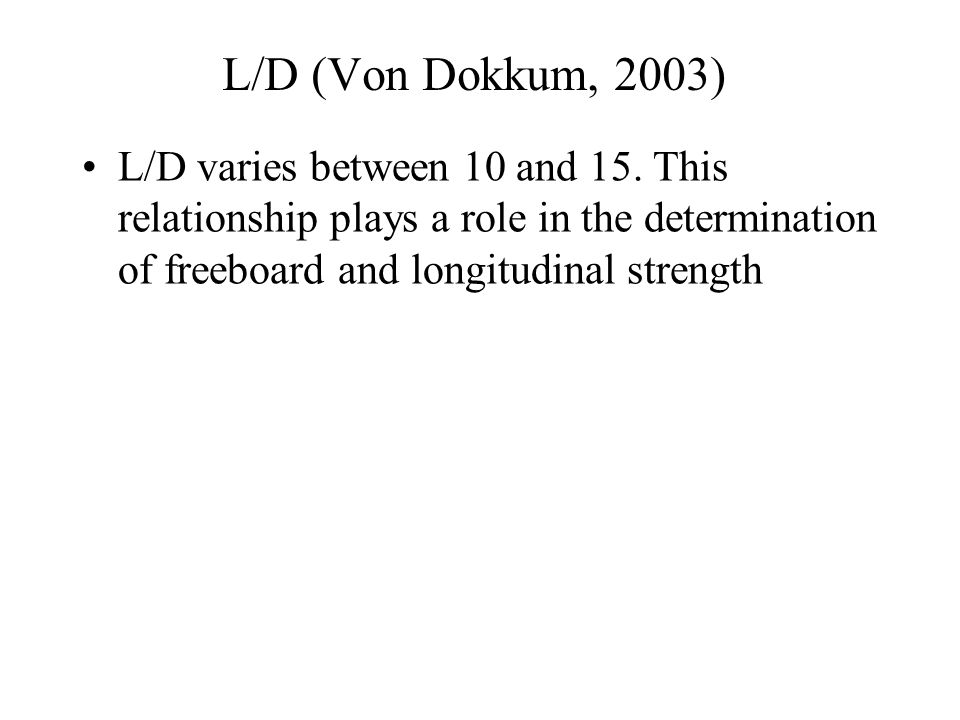 L/D (Von Dokkum, 2003) L/D varies between 10 and 15. This relationship plays a role in the determination of freeboard and longitudinal strength