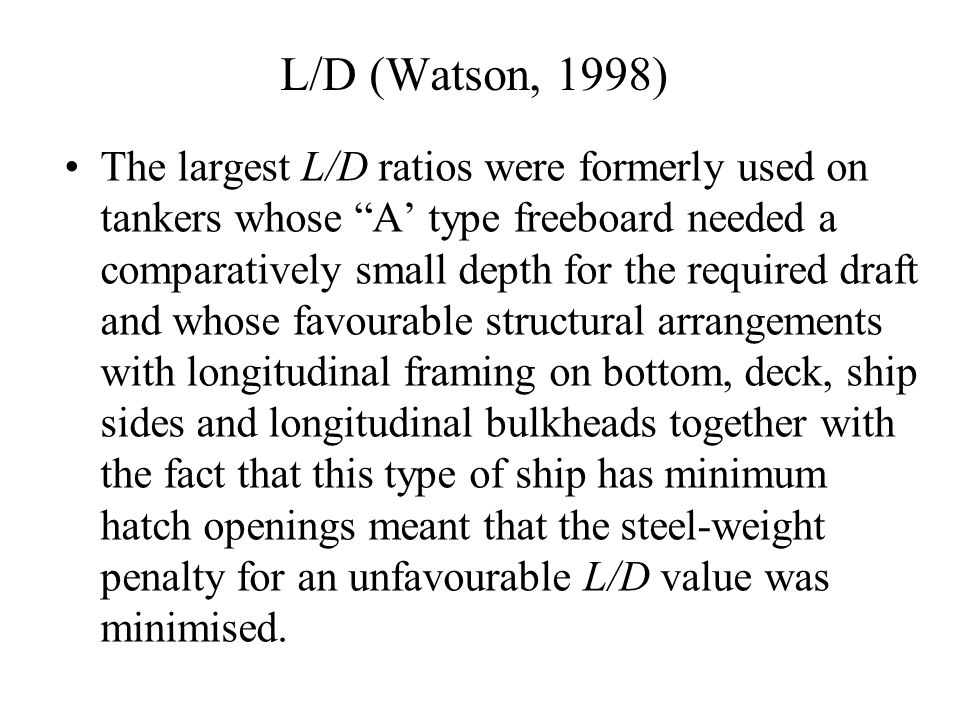 "L/D (Watson, 1998) The largest L/D ratios were formerly used on tankers whose ""A' type freeboard needed a comparatively small depth for the required d"