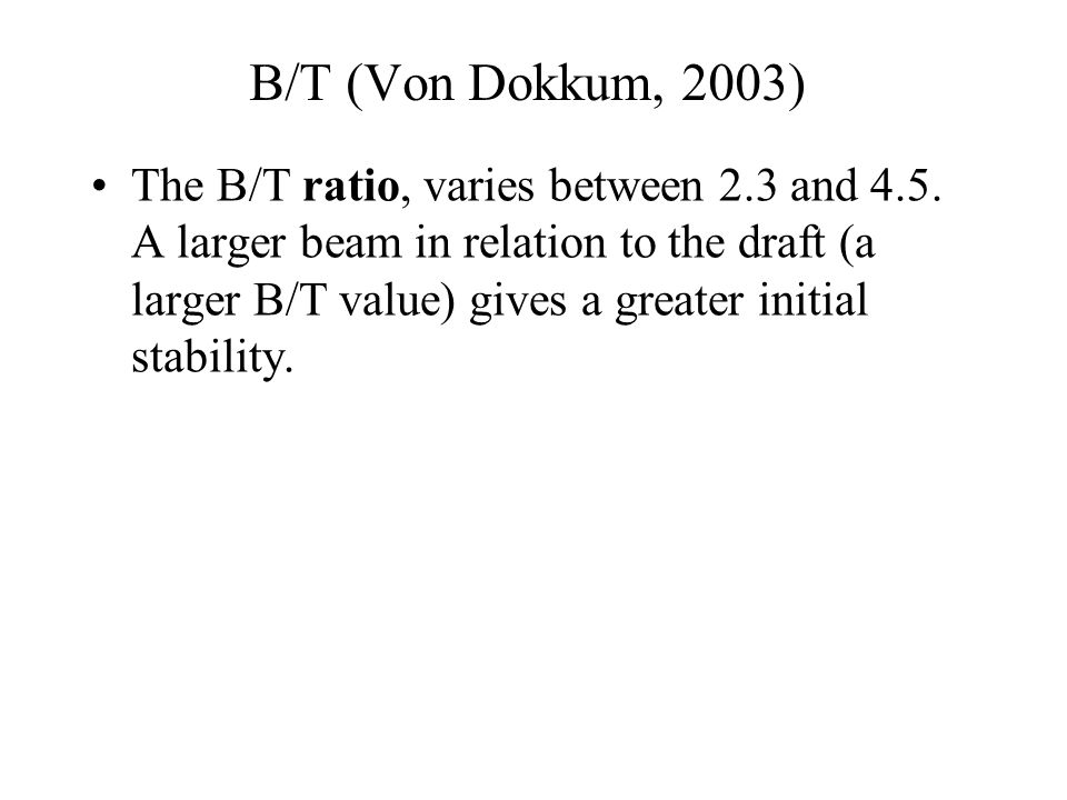 B/T (Von Dokkum, 2003) The B/T ratio, varies between 2.3 and 4.5. A larger beam in relation to the draft (a larger B/T value) gives a greater initial
