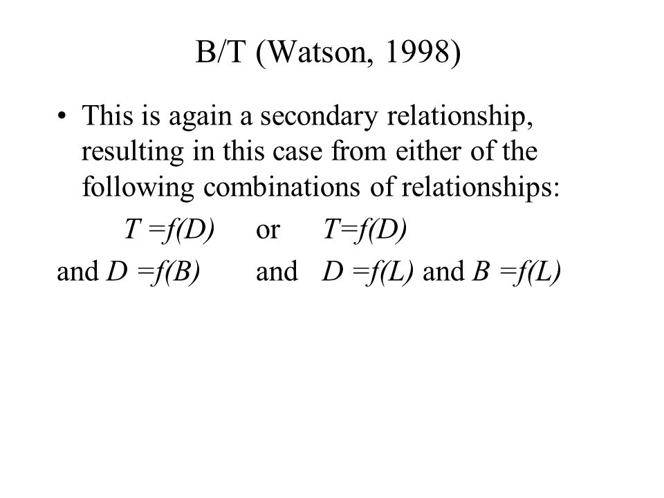 B/T (Watson, 1998) This is again a secondary relationship, resulting in this case from either of the following combinations of relationships: T =f(D)