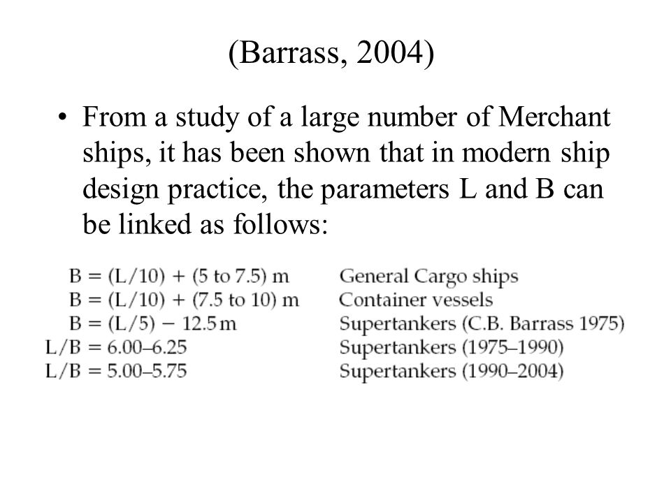(Barrass, 2004) From a study of a large number of Merchant ships, it has been shown that in modern ship design practice, the parameters L and B can be