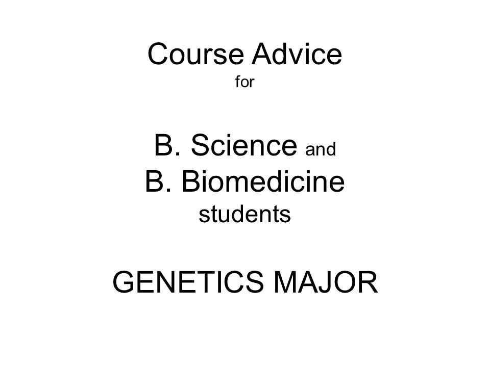 Course Advice for B. Science and B. Biomedicine students GENETICS MAJOR