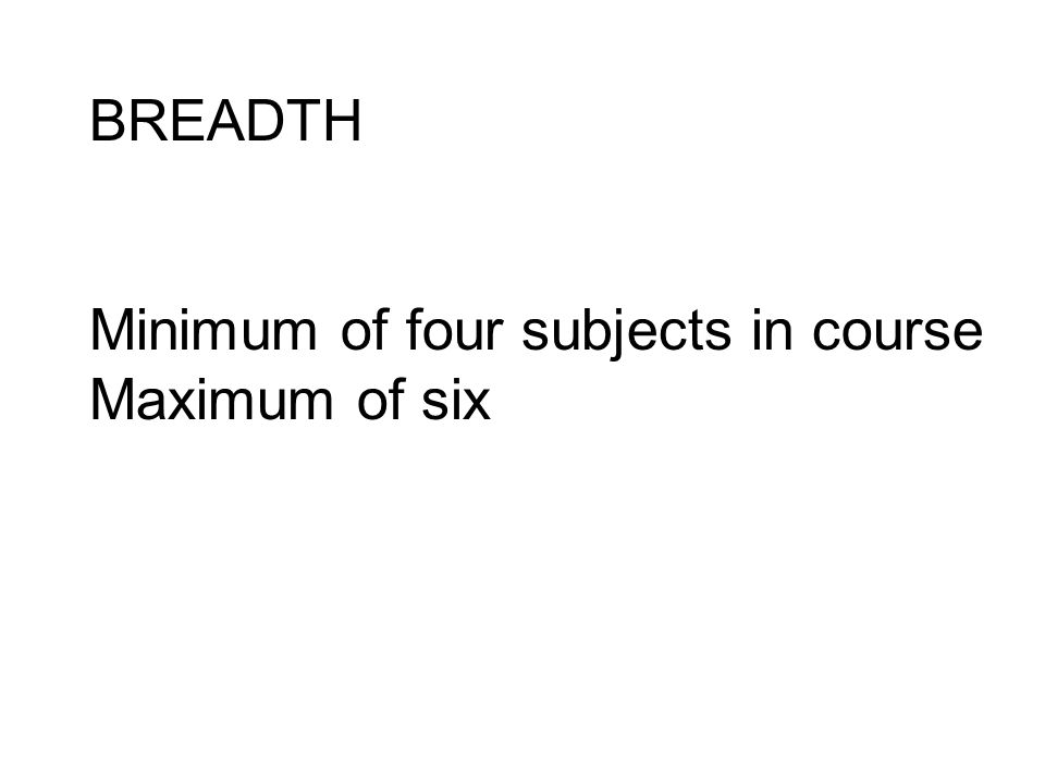 BREADTH Minimum of four subjects in course Maximum of six