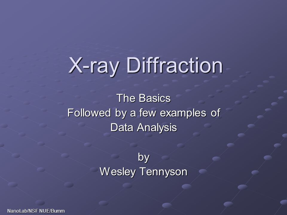 X-ray Diffraction The Basics Followed by a few examples of Data Analysis by Wesley Tennyson NanoLab/NSF NUE/Bumm