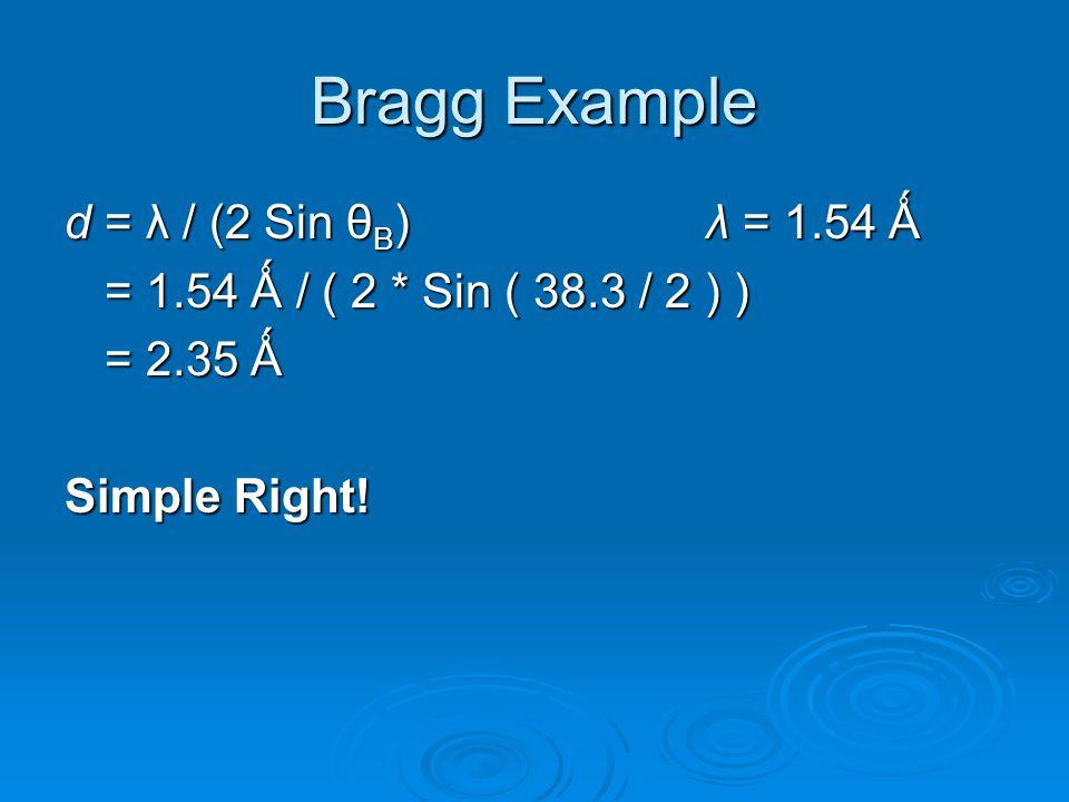 d = λ / (2 Sin θ B )λ = 1.54 Ǻ = 1.54 Ǻ / ( 2 * Sin ( 38.3 / 2 ) ) = 1.54 Ǻ / ( 2 * Sin ( 38.3 / 2 ) ) = 2.35 Ǻ Simple Right!