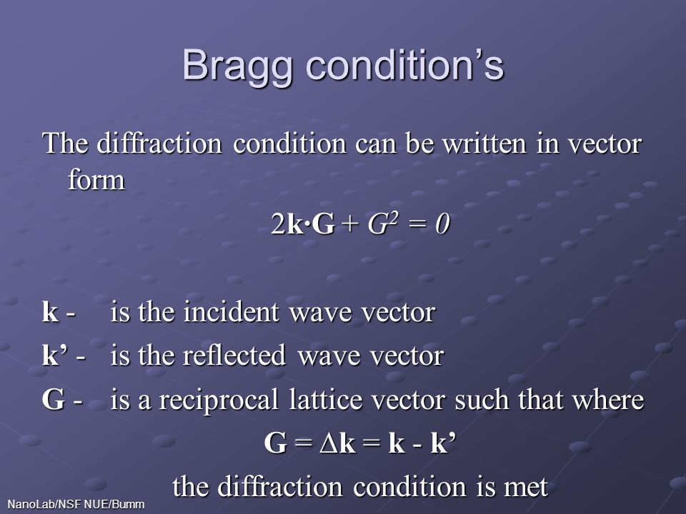 NanoLab/NSF NUE/Bumm Bragg condition's The diffraction condition can be written in vector form 2k∙G + G 2 = 0 k - is the incident wave vector k' -is the reflected wave vector G -is a reciprocal lattice vector such that where G = ∆k = k - k' the diffraction condition is met