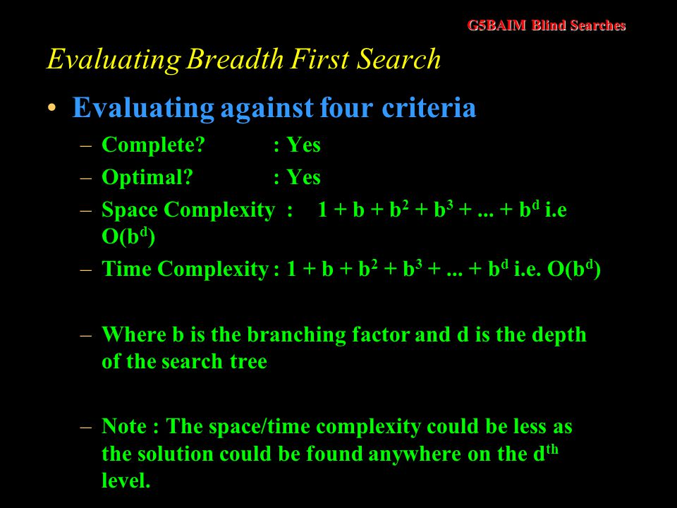 G5BAIM Blind Searches Evaluating Breadth First Search Observations –Very systematic –If there is a solution breadth first search is guaranteed to find