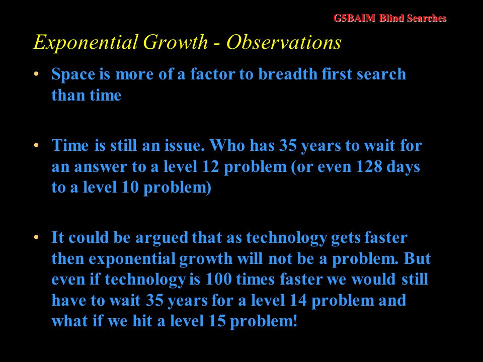 G5BAIM Blind Searches Exponential Growth Time and memory requirements for breadth-first search, assuming a branching factor of 10, 100 bytes per node and searching 1000 nodes/second